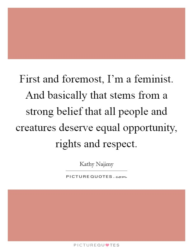 First and foremost, I'm a feminist. And basically that stems from a strong belief that all people and creatures deserve equal opportunity, rights and respect Picture Quote #1