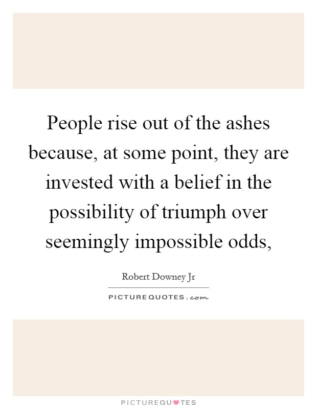 People rise out of the ashes because, at some point, they are invested with a belief in the possibility of triumph over seemingly impossible odds, Picture Quote #1