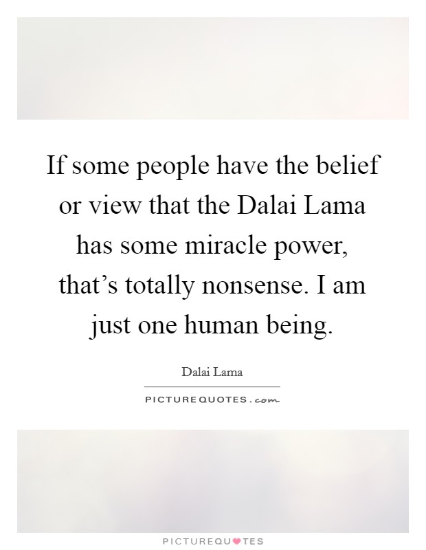If some people have the belief or view that the Dalai Lama has some miracle power, that's totally nonsense. I am just one human being Picture Quote #1