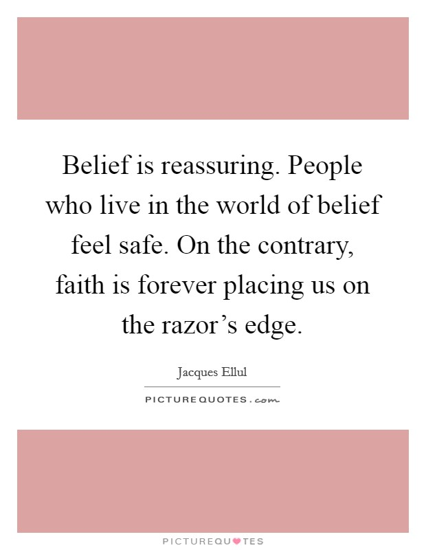 Belief is reassuring. People who live in the world of belief feel safe. On the contrary, faith is forever placing us on the razor's edge Picture Quote #1