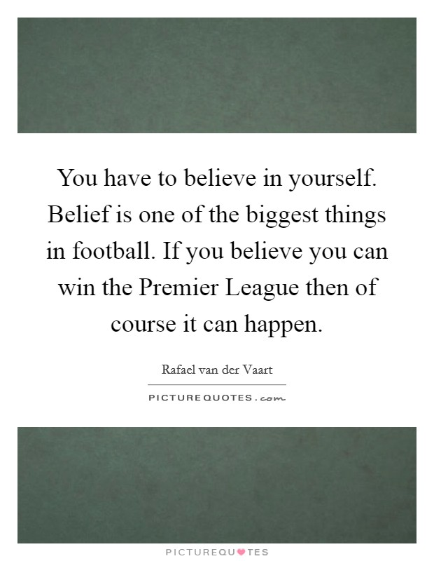 You have to believe in yourself. Belief is one of the biggest things in football. If you believe you can win the Premier League then of course it can happen Picture Quote #1
