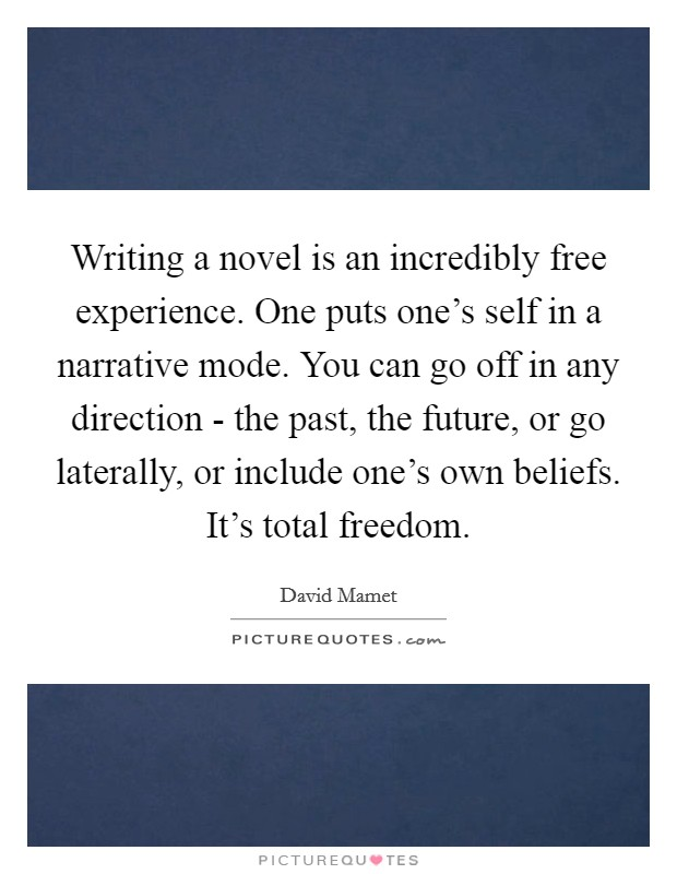 Writing a novel is an incredibly free experience. One puts one's self in a narrative mode. You can go off in any direction - the past, the future, or go laterally, or include one's own beliefs. It's total freedom Picture Quote #1