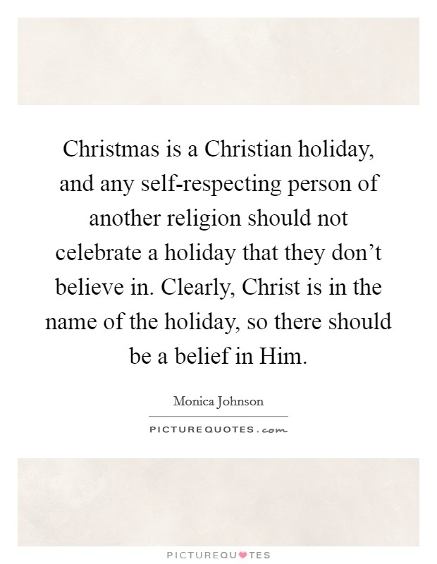 Christmas is a Christian holiday, and any self-respecting person of another religion should not celebrate a holiday that they don't believe in. Clearly, Christ is in the name of the holiday, so there should be a belief in Him Picture Quote #1