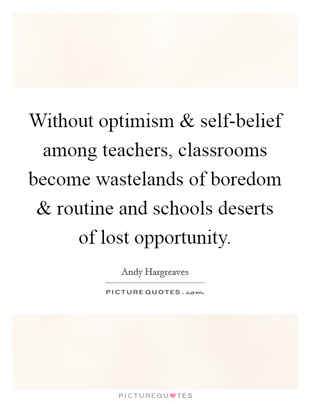 Without optimism and self-belief among teachers, classrooms become wastelands of boredom and routine and schools deserts of lost opportunity Picture Quote #1