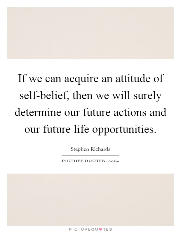 If we can acquire an attitude of self-belief, then we will surely determine our future actions and our future life opportunities Picture Quote #1