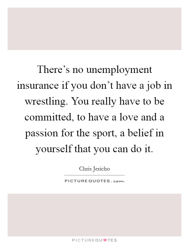 There's no unemployment insurance if you don't have a job in wrestling. You really have to be committed, to have a love and a passion for the sport, a belief in yourself that you can do it Picture Quote #1