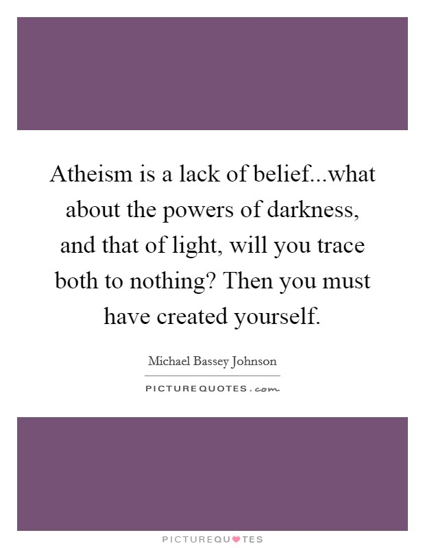Atheism is a lack of belief...what about the powers of darkness, and that of light, will you trace both to nothing? Then you must have created yourself Picture Quote #1