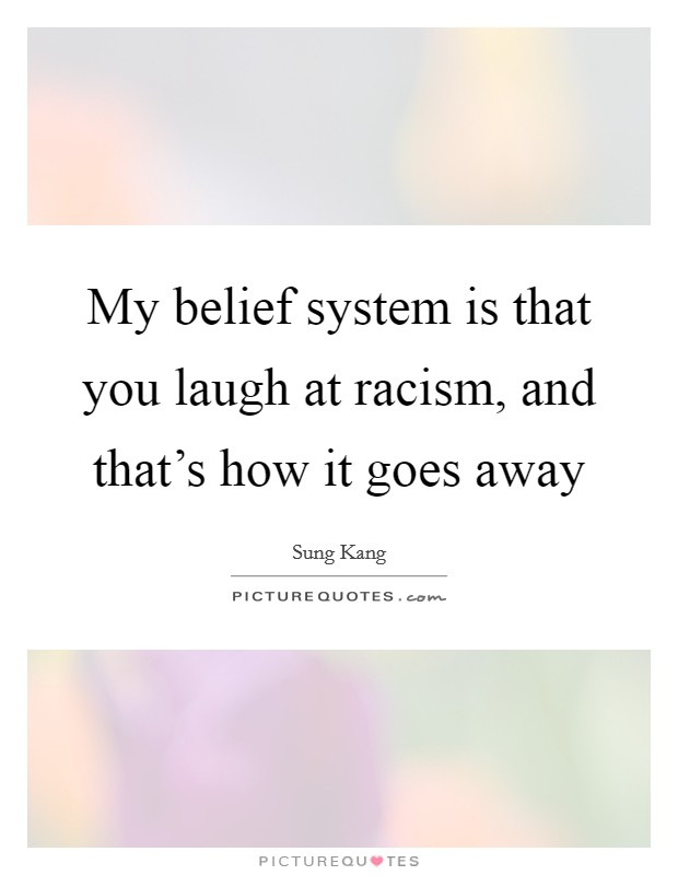 My belief system is that you laugh at racism, and that's how it goes away Picture Quote #1