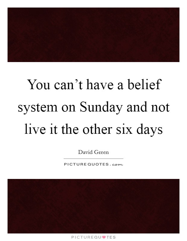 You can't have a belief system on Sunday and not live it the other six days Picture Quote #1