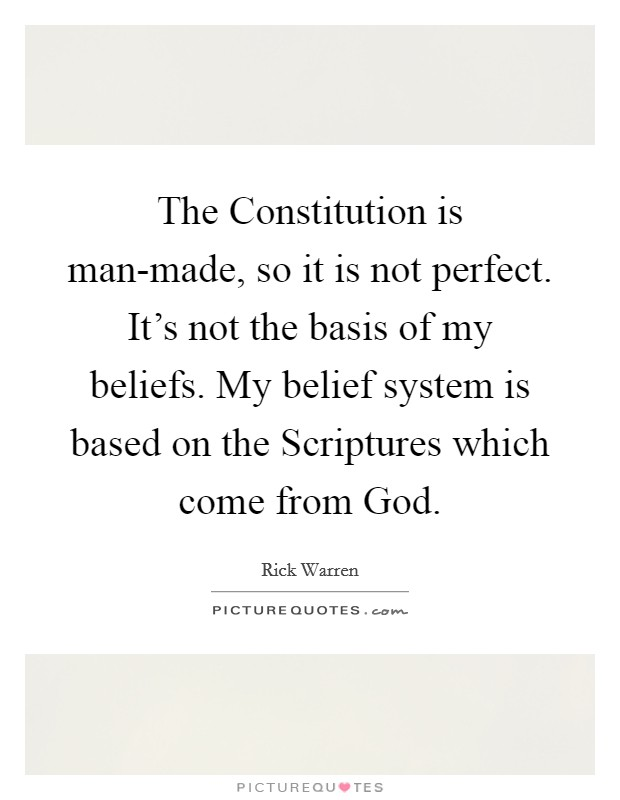 The Constitution is man-made, so it is not perfect. It's not the basis of my beliefs. My belief system is based on the Scriptures which come from God Picture Quote #1