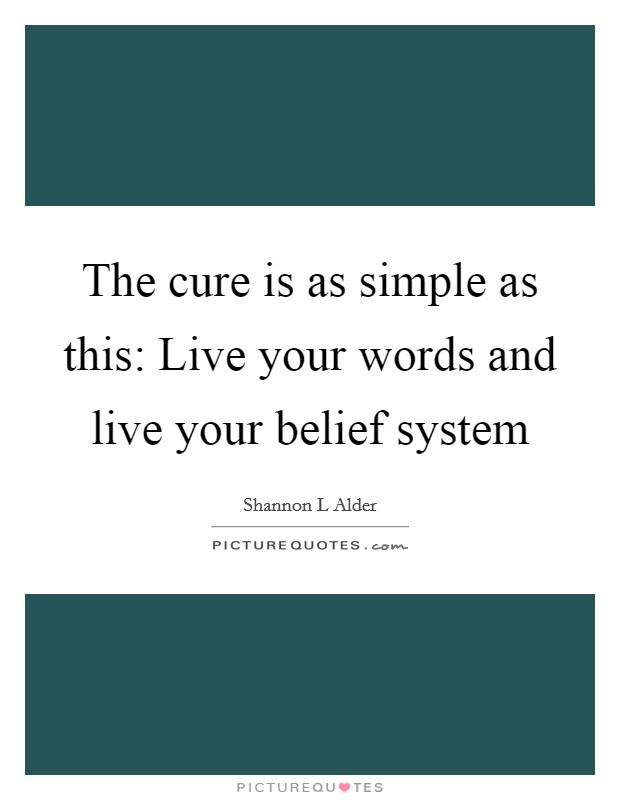 The cure is as simple as this: Live your words and live your belief system Picture Quote #1