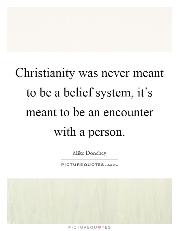 Christianity was never meant to be a belief system, it's meant to be an encounter with a person Picture Quote #1