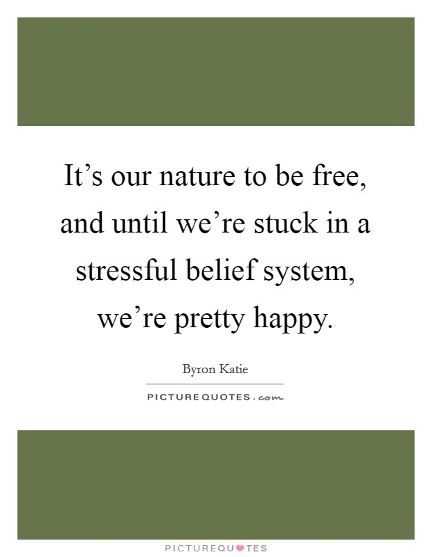 It's our nature to be free, and until we're stuck in a stressful belief system, we're pretty happy Picture Quote #1