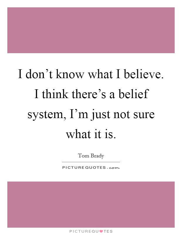 I don't know what I believe. I think there's a belief system, I'm just not sure what it is Picture Quote #1