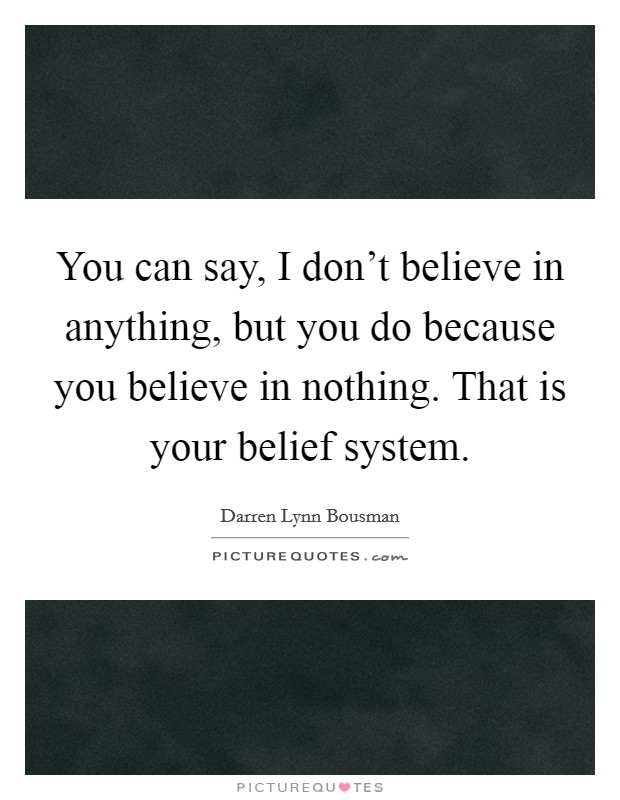 You can say, I don't believe in anything, but you do because you believe in nothing. That is your belief system Picture Quote #1