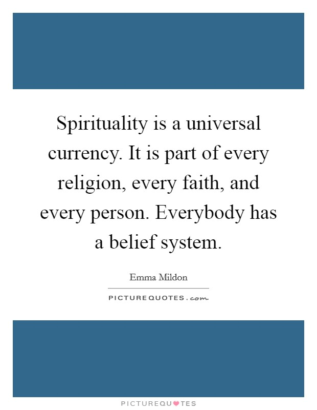 Spirituality is a universal currency. It is part of every religion, every faith, and every person. Everybody has a belief system Picture Quote #1