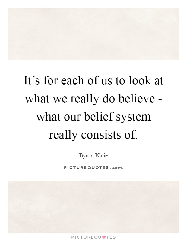 It's for each of us to look at what we really do believe - what our belief system really consists of Picture Quote #1