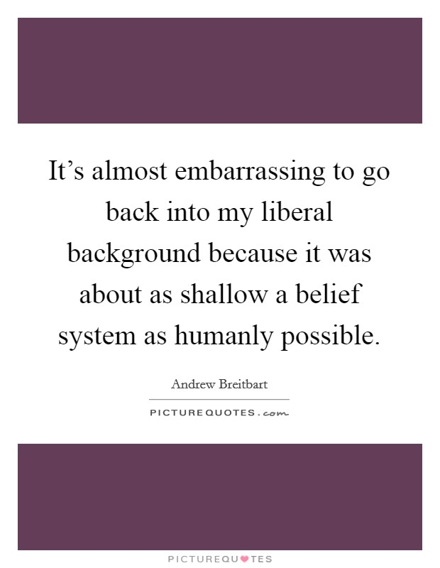 It's almost embarrassing to go back into my liberal background because it was about as shallow a belief system as humanly possible Picture Quote #1
