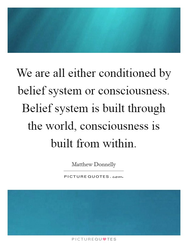 We are all either conditioned by belief system or consciousness. Belief system is built through the world, consciousness is built from within Picture Quote #1