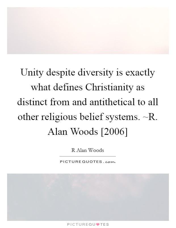 Unity despite diversity is exactly what defines Christianity as distinct from and antithetical to all other religious belief systems. ~R. Alan Woods [2006] Picture Quote #1