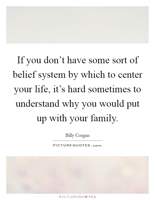 If you don't have some sort of belief system by which to center your life, it's hard sometimes to understand why you would put up with your family Picture Quote #1