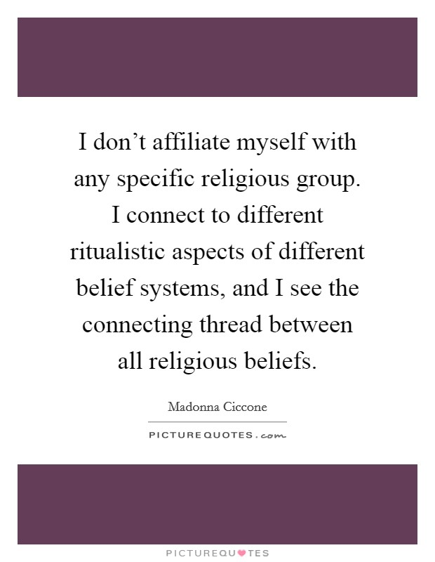 I don't affiliate myself with any specific religious group. I connect to different ritualistic aspects of different belief systems, and I see the connecting thread between all religious beliefs Picture Quote #1
