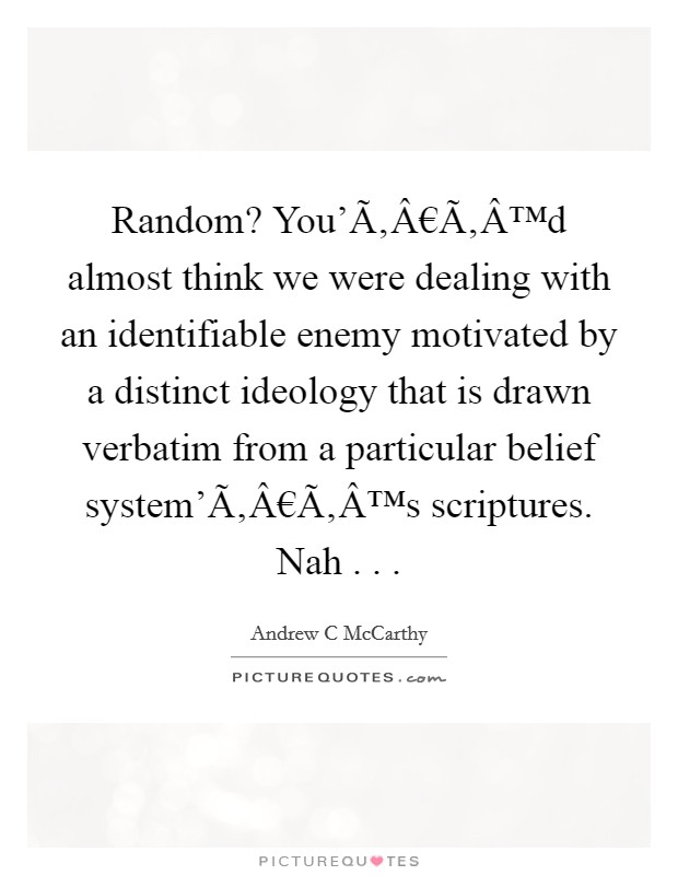 Random? You'€™d almost think we were dealing with an identifiable enemy motivated by a distinct ideology that is drawn verbatim from a particular belief system'€™s scriptures. Nah . .  Picture Quote #1
