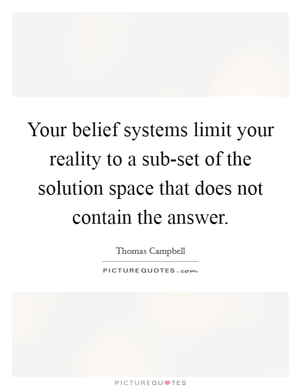 Your belief systems limit your reality to a sub-set of the solution space that does not contain the answer Picture Quote #1