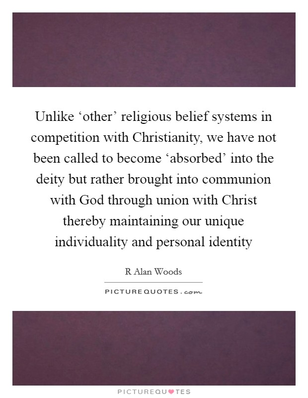Unlike 'other' religious belief systems in competition with Christianity, we have not been called to become 'absorbed' into the deity but rather brought into communion with God through union with Christ thereby maintaining our unique individuality and personal identity Picture Quote #1