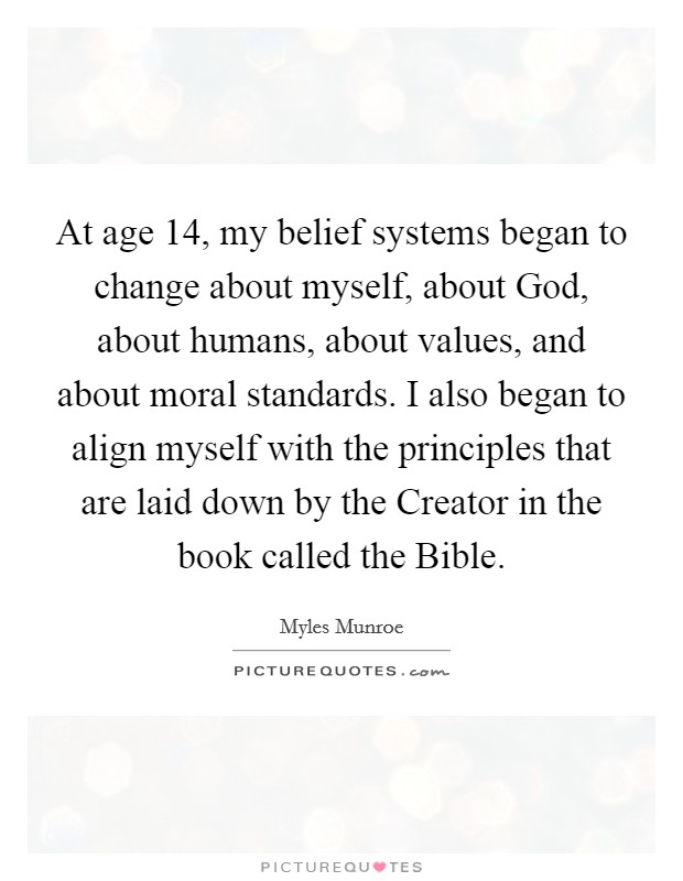 At age 14, my belief systems began to change about myself, about God, about humans, about values, and about moral standards. I also began to align myself with the principles that are laid down by the Creator in the book called the Bible Picture Quote #1