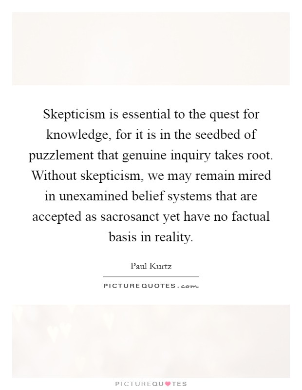 Skepticism is essential to the quest for knowledge, for it is in the seedbed of puzzlement that genuine inquiry takes root. Without skepticism, we may remain mired in unexamined belief systems that are accepted as sacrosanct yet have no factual basis in reality Picture Quote #1