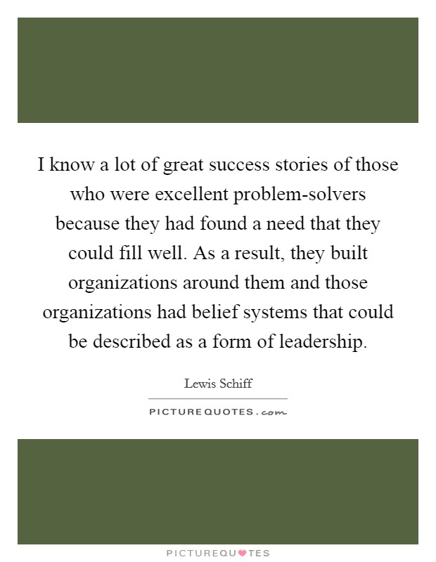I know a lot of great success stories of those who were excellent problem-solvers because they had found a need that they could fill well. As a result, they built organizations around them and those organizations had belief systems that could be described as a form of leadership Picture Quote #1