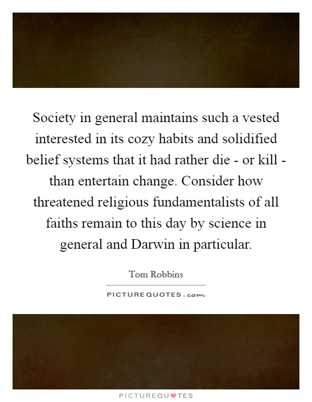 Society in general maintains such a vested interested in its cozy habits and solidified belief systems that it had rather die - or kill - than entertain change. Consider how threatened religious fundamentalists of all faiths remain to this day by science in general and Darwin in particular Picture Quote #1