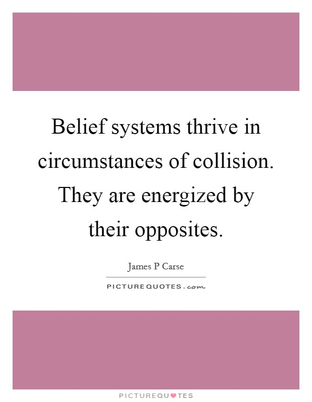 Belief systems thrive in circumstances of collision. They are energized by their opposites Picture Quote #1
