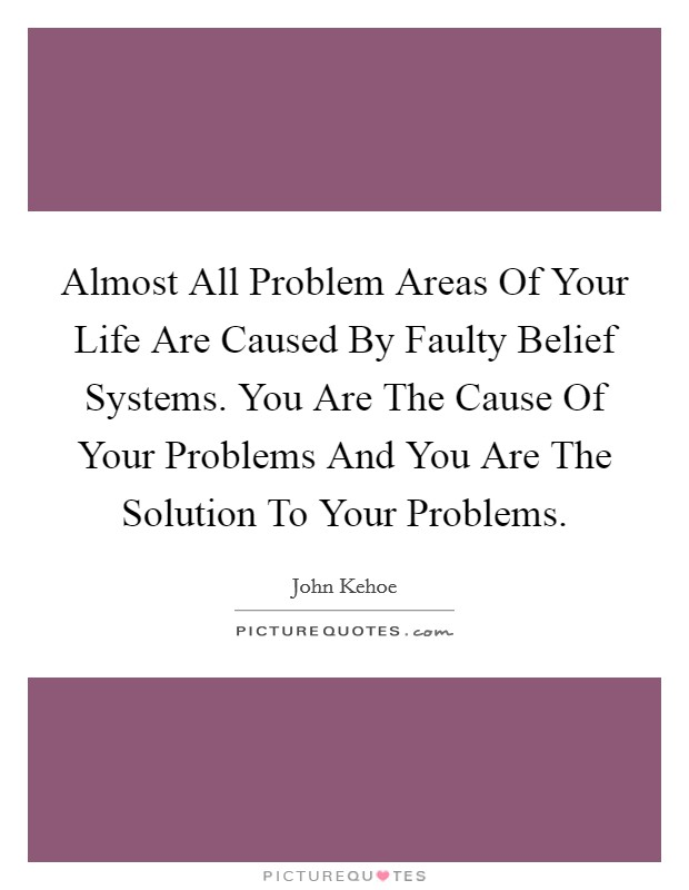 Almost All Problem Areas Of Your Life Are Caused By Faulty Belief Systems. You Are The Cause Of Your Problems And You Are The Solution To Your Problems Picture Quote #1