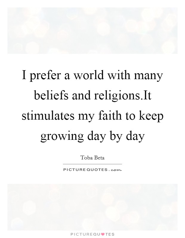 I prefer a world with many beliefs and religions.It stimulates my faith to keep growing day by day Picture Quote #1