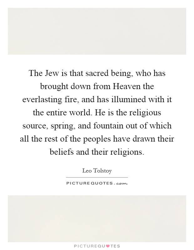 The Jew is that sacred being, who has brought down from Heaven the everlasting fire, and has illumined with it the entire world. He is the religious source, spring, and fountain out of which all the rest of the peoples have drawn their beliefs and their religions Picture Quote #1