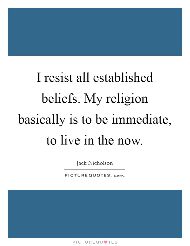 I resist all established beliefs. My religion basically is to be immediate, to live in the now Picture Quote #1