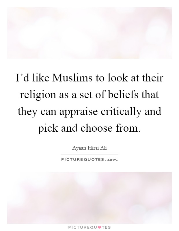 I'd like Muslims to look at their religion as a set of beliefs that they can appraise critically and pick and choose from Picture Quote #1