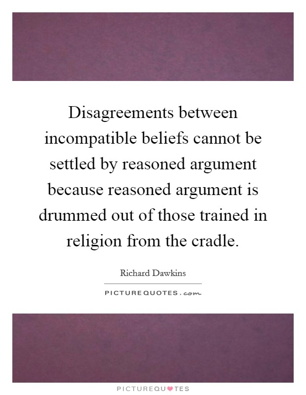 Disagreements between incompatible beliefs cannot be settled by reasoned argument because reasoned argument is drummed out of those trained in religion from the cradle Picture Quote #1