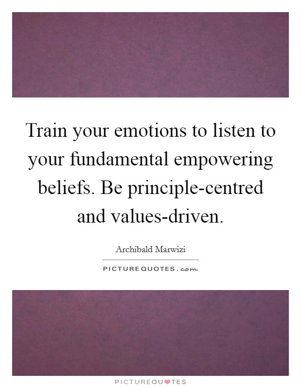 Train your emotions to listen to your fundamental empowering beliefs. Be principle-centred and values-driven Picture Quote #1