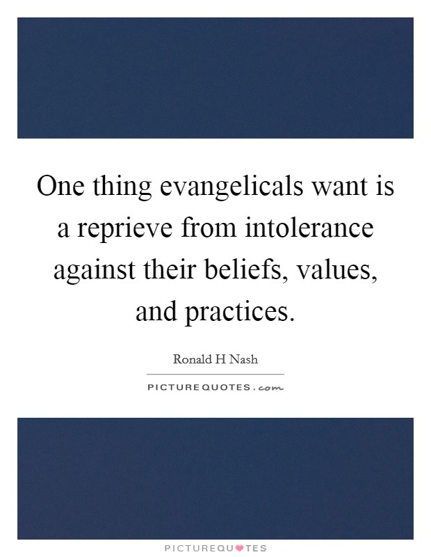 One thing evangelicals want is a reprieve from intolerance against their beliefs, values, and practices Picture Quote #1