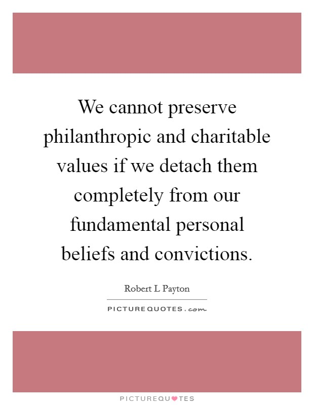 We cannot preserve philanthropic and charitable values if we detach them completely from our fundamental personal beliefs and convictions Picture Quote #1