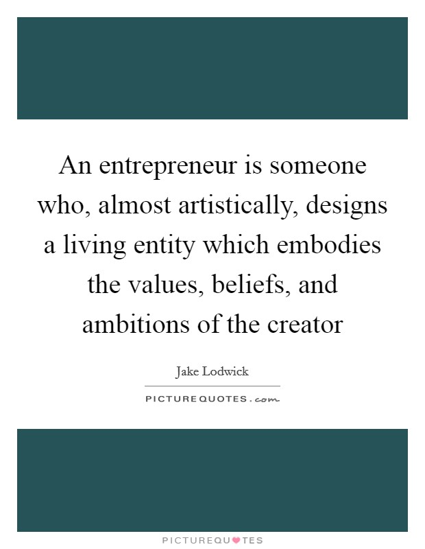 An entrepreneur is someone who, almost artistically, designs a living entity which embodies the values, beliefs, and ambitions of the creator Picture Quote #1