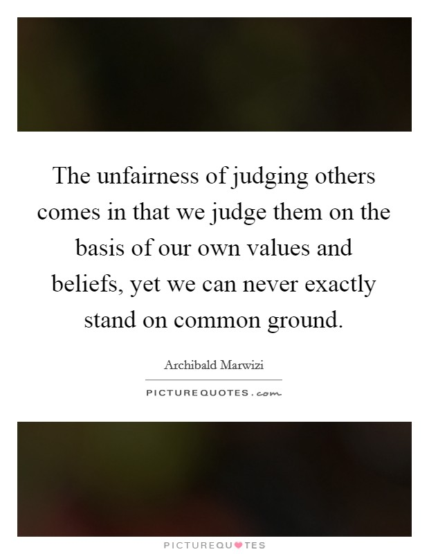 The unfairness of judging others comes in that we judge them on the basis of our own values and beliefs, yet we can never exactly stand on common ground. Picture Quote #1