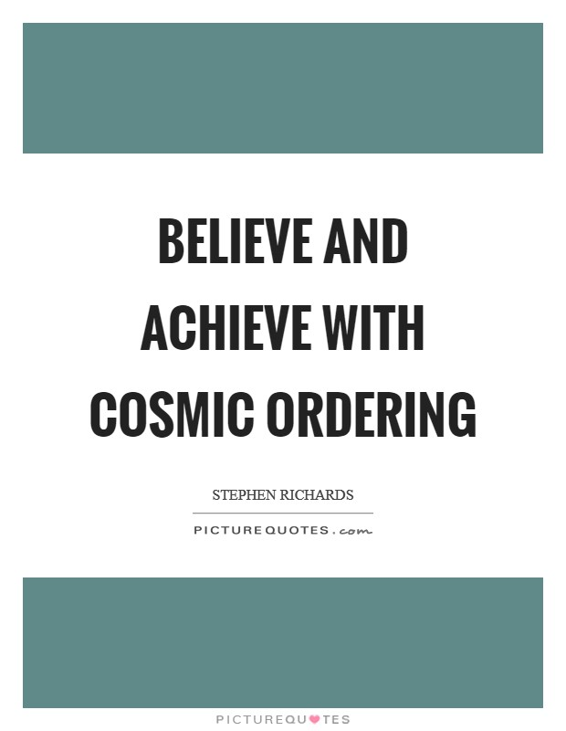 Believe and achieve with Cosmic Ordering Picture Quote #1