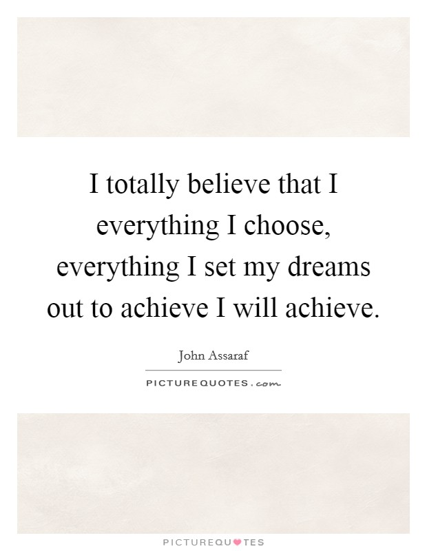 I totally believe that I everything I choose, everything I set my dreams out to achieve I will achieve. Picture Quote #1
