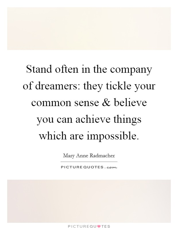 Stand often in the company of dreamers: they tickle your common sense and believe you can achieve things which are impossible Picture Quote #1