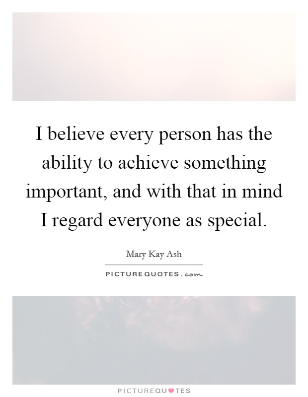 I believe every person has the ability to achieve something important, and with that in mind I regard everyone as special Picture Quote #1