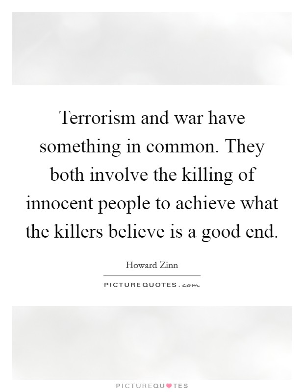 Terrorism and war have something in common. They both involve the killing of innocent people to achieve what the killers believe is a good end Picture Quote #1
